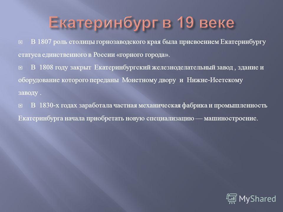 В 1807 роль столицы горнозаводского края была присвоением Екатеринбургу статуса единственного в России «горного города». В 1808 году закрыт Екатеринбургский железноделательный завод, здание и оборудование которого переданы Монетному двору и Нижне-Исе