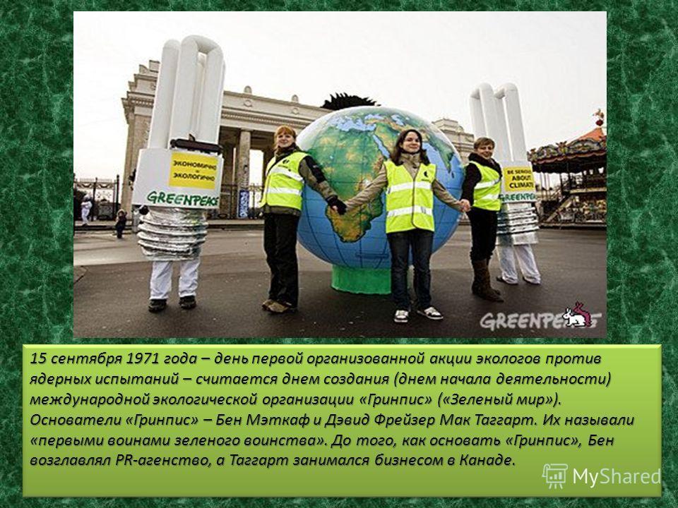 15 сентября 1971 года – день первой организованной акции экологов против ядерных испытаний – считается днем создания (днем начала деятельности) международной экологической организации «Гринпис» («Зеленый мир»). Основатели «Гринпис» – Бен Мэткаф и Дэв