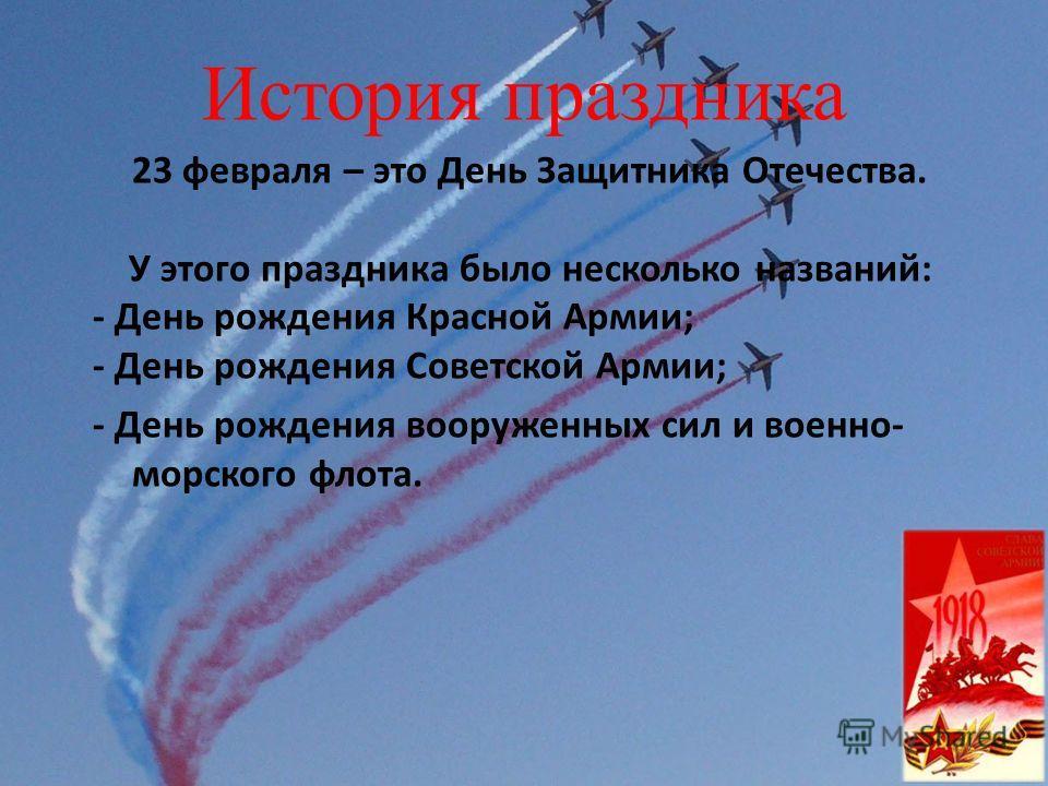 История праздника 23 февраля – это День Защитника Отечества. У этого праздника было несколько названий: - День рождения Красной Армии; - День рождения Советской Армии; - День рождения вооруженных сил и военно- морского флота.