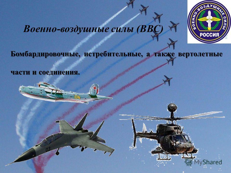 Военно-воздушные силы (ВВС) Бомбардировочные, истребительные, а также вертолетные части и соединения.