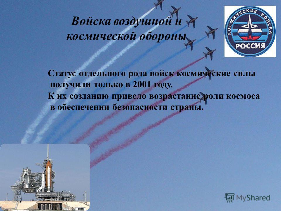 Войска воздушной и космической обороны Статус отдельного рода войск космические силы получили только в 2001 году. К их созданию привело возрастание роли космоса в обеспечении безопасности страны.
