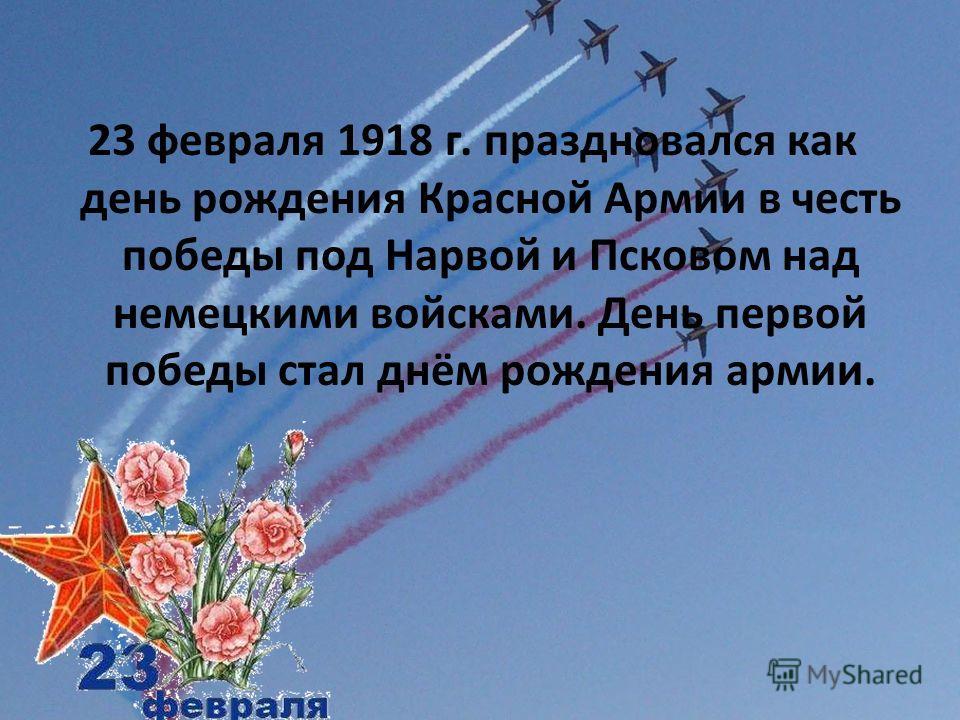 23 февраля 1918 г. праздновался как день рождения Красной Армии в честь победы под Нарвой и Псковом над немецкими войсками. День первой победы стал днём рождения армии.