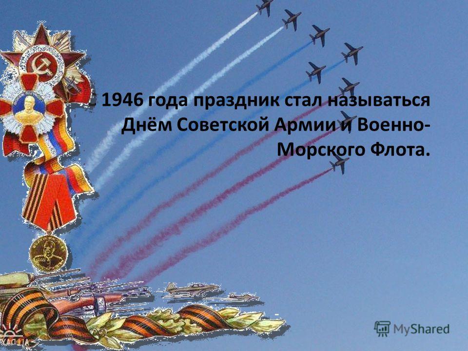С 1946 года праздник стал называться Днём Советской Армии и Военно- Морского Флота.