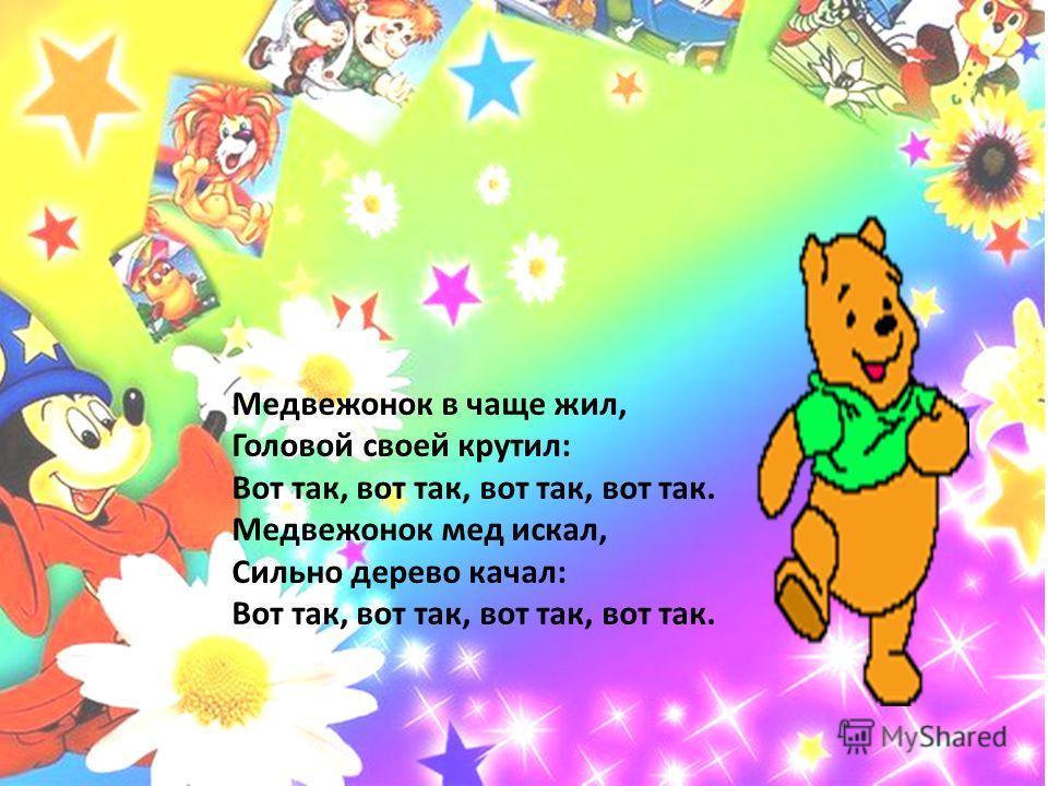 Медвежонок в чаще жил, Головой своей крутил: Вот так, вот так, вот так, вот так. Медвежонок мед искал, Сильно дерево качал: Вот так, вот так, вот так, вот так.