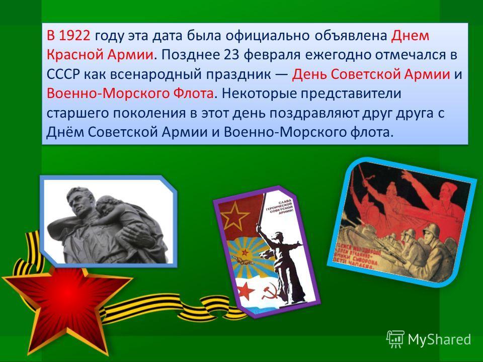 В 1922 году эта дата была официально объявлена Днем Красной Армии. Позднее 23 февраля ежегодно отмечался в СССР как всенародный праздник День Советской Армии и Военно-Морского Флота. Некоторые представители старшего поколения в этот день поздравляют