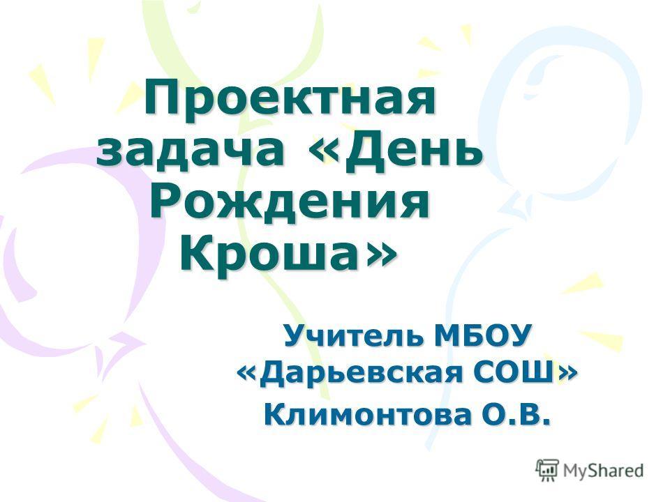 Проектная задача «День Рождения Кроша» Учитель МБОУ «Дарьевская СОШ» Климонтова О.В.