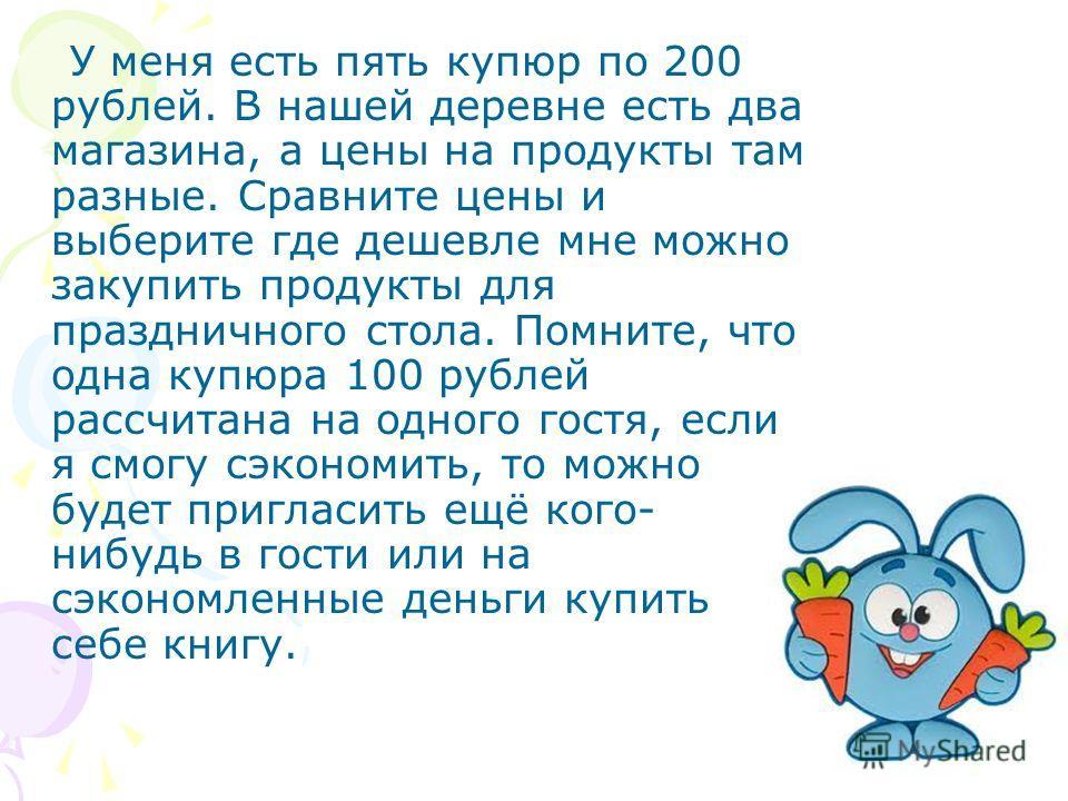 У меня есть пять купюр по 200 рублей. В нашей деревне есть два магазина, а цены на продукты там разные. Сравните цены и выберите где дешевле мне можно закупить продукты для праздничного стола. Помните, что одна купюра 100 рублей рассчитана на одного