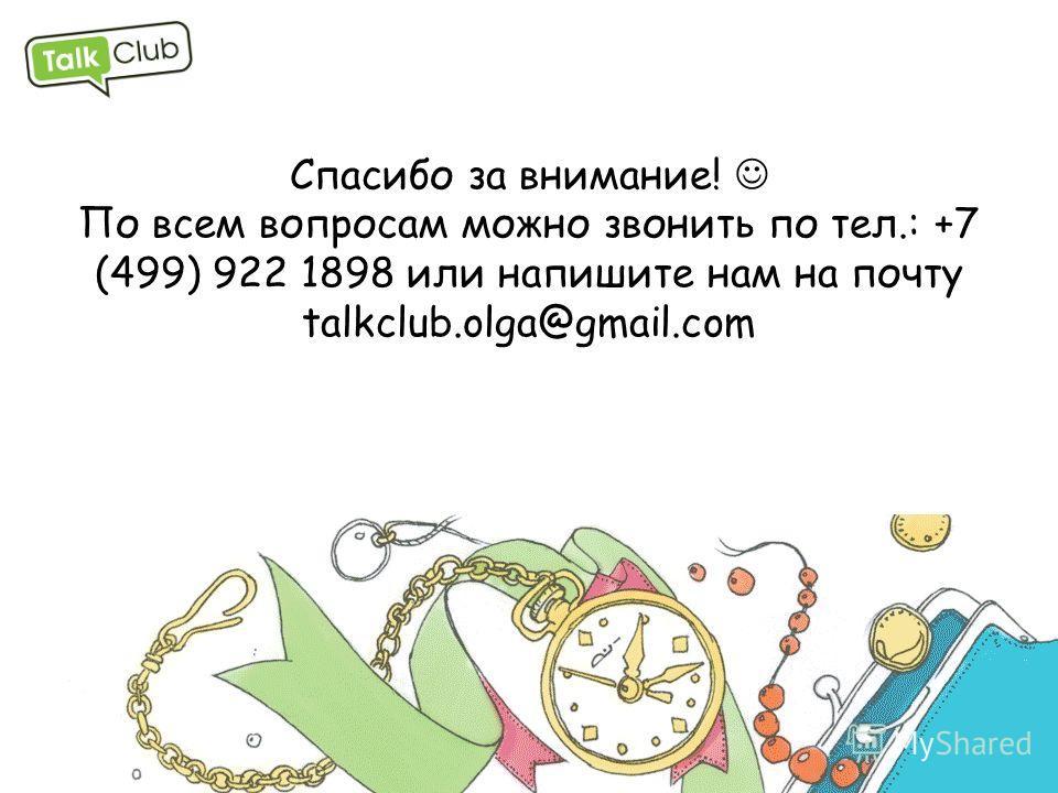 Спасибо за внимание! По всем вопросам можно звонить по тел.: +7 (499) 922 1898 или напишите нам на почту talkclub.olga@gmail.com