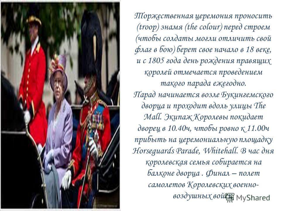Торжественная церемония проносить (troop) знамя (the colour) перед строем (чтобы солдаты могли отличить свой флаг в бою) берет свое начало в 18 веке, и с 1805 года день рождения правящих королей отмечается проведением такого парада ежегодно. Парад на