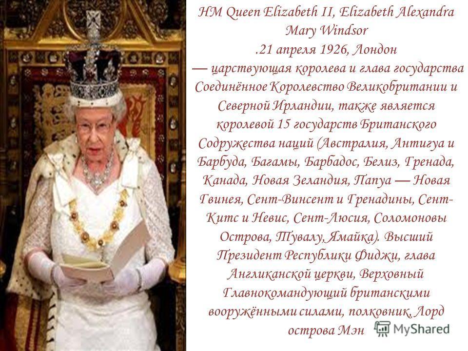 HM Queen Elizabeth II, Elizabeth Alexandra Mary Windsor.21 апреля 1926, Лондон царствующая королева и глава государства Соединённое Королевство Великобритании и Северной Ирландии, также является королевой 15 государств Британского Содружества наций (