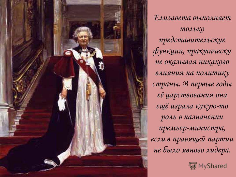 Елизавета выполняет только представительские функции, практически не оказывая никакого влияния на политику страны. В первые годы её царствования она ещё играла какую-то роль в назначении премьер-министра, если в правящей партии не было явного лидера.