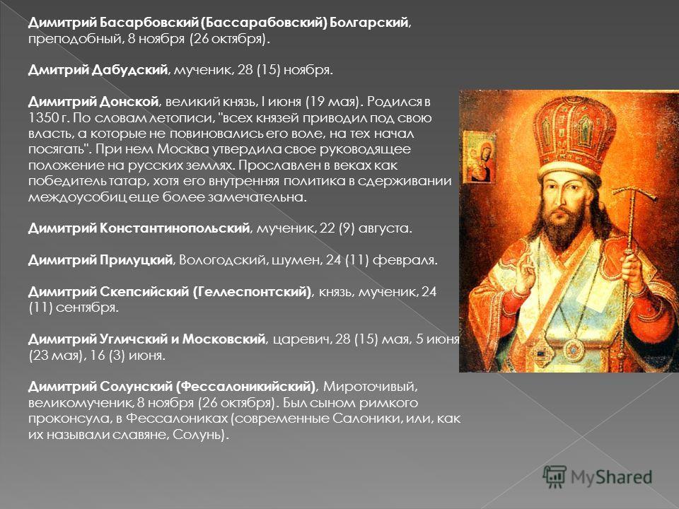 Димитрий Басарбовский (Бассарабовский) Болгарский, преподобный, 8 ноября (26 октября). Дмитрий Дабудский, мученик, 28 (15) ноября. Димитрий Донской, великий князь, I июня (19 мая). Родился в 1350 г. По словам летописи,