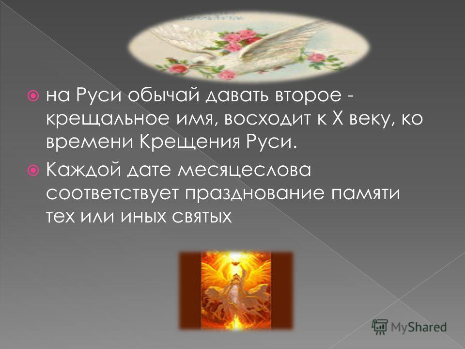 на Руси обычай давать второе - крещальное имя, восходит к X веку, ко времени Крещения Руси. Каждой дате месяцеслова соответствует празднование памяти тех или иных святых