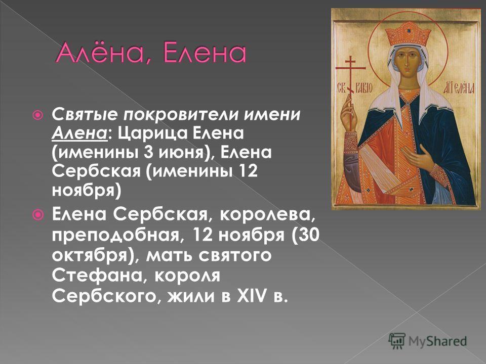 Святые покровители имени Алена : Царица Елена (именины 3 июня), Елена Сербская (именины 12 ноября) Елена Сербская, королева, преподобная, 12 ноября (30 октября), мать святого Стефана, короля Сербского, жили в XIV в.