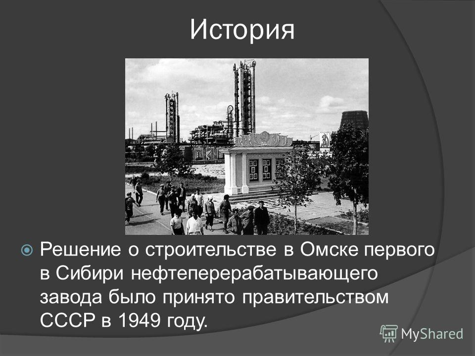 История Решение о строительстве в Омске первого в Сибири нефтеперерабатывающего завода было принято правительством СССР в 1949 году.