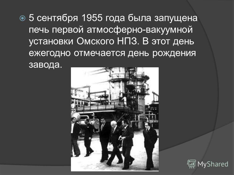 5 сентября 1955 года была запущена печь первой атмосферно-вакуумной установки Омского НПЗ. В этот день ежегодно отмечается день рождения завода.