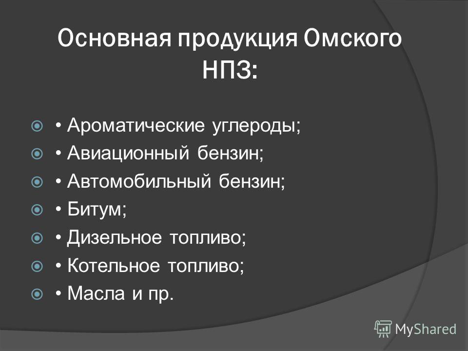 Основная продукция Омского НПЗ: Ароматические углероды; Авиационный бензин; Автомобильный бензин; Битум; Дизельное топливо; Котельное топливо; Масла и пр.