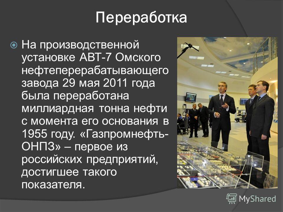 Переработка На производственной установке АВТ-7 Омского нефтеперерабатывающего завода 29 мая 2011 года была переработана миллиардная тонна нефти с момента его основания в 1955 году. «Газпромнефть- ОНПЗ» – первое из российских предприятий, достигшее т