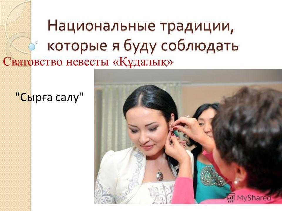 Национальные традиции, которые я буду соблюдать Сватовство невесты «Құдалық» Сырға салу
