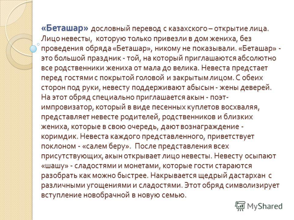 « Беташар » дословный перевод с казахского – открытие лица. Лицо невесты, которую только привезли в дом жениха, без проведения обряда « Беташар », никому не показывали. « Беташар » - это большой праздник - той, на который приглашаются абсолютно все р