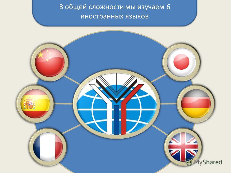 В общей сложности мы изучаем 6 иностранных языков
