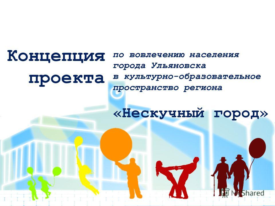 по вовлечению населения города Ульяновска в культурно-образовательное пространство региона «Нескучный город» Концепция проекта