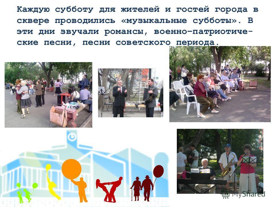 Каждую субботу для жителей и гостей города в сквере проводились «музыкальные субботы». В эти дни звучали романсы, военно–патриотиче- ские песни, песни советского периода.