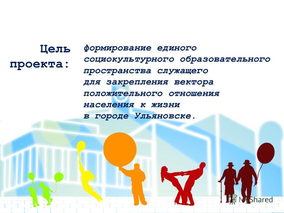 Цель проекта: формирование единого социокультурного образовательного пространства служащего для закрепления вектора положительного отношения населения к жизни в городе Ульяновске.