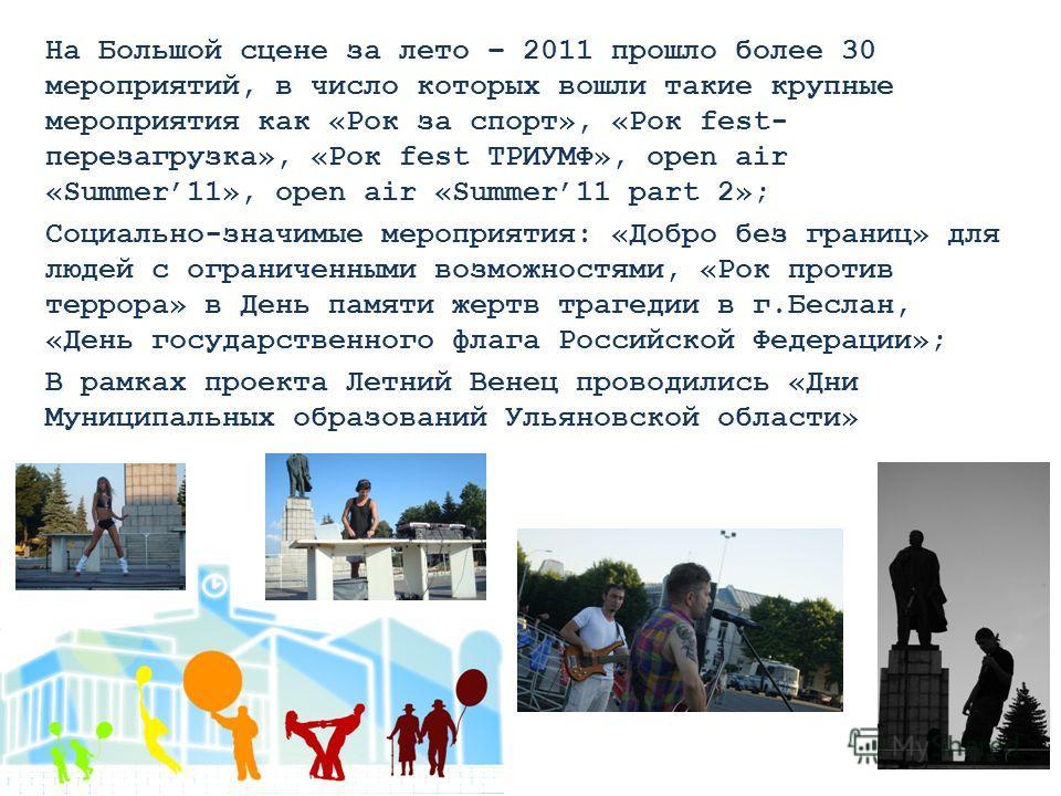 На Большой сцене за лето – 2011 прошло более 30 мероприятий, в число которых вошли такие крупные мероприятия как «Рок за спорт», «Рок fest- перезагрузка», «Рок fest ТРИУМФ», open air «Summer11», open air «Summer11 part 2»; Социально-значимые мероприя