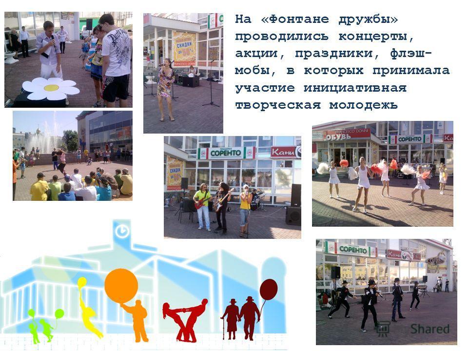На «Фонтане дружбы» проводились концерты, акции, праздники, флэш- мобы, в которых принимала участие инициативная творческая молодежь