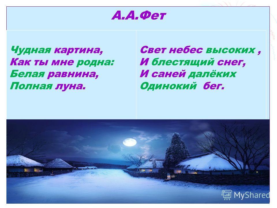 А.А.Фет Чудная картина, Как ты мне родна: Белая равнина, Полная луна. Свет небес высоких, И блестящий снег, И саней далёких Одинокий бег.