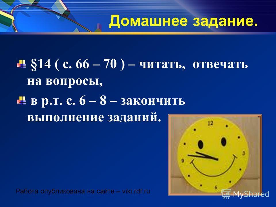 Домашнее задание. §14 ( с. 66 – 70 ) – читать, отвечать на вопросы, в р.т. с. 6 – 8 – закончить выполнение заданий. Работа опубликована на сайте – viki.rdf.ru