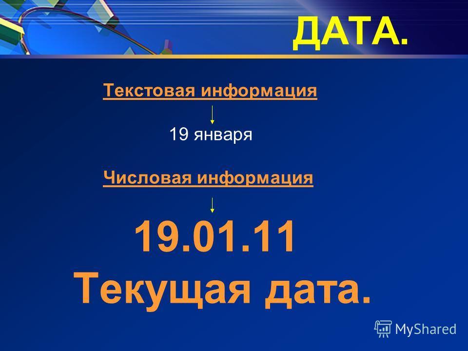 ДАТА. Текстовая информация 19 января Числовая информация 19.01.11 Текущая дата.
