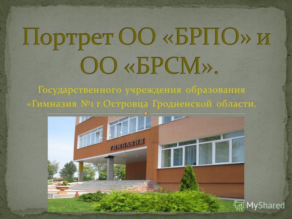 Государственного учреждения образования «Гимназия 1 г.Островца Гродненской области.