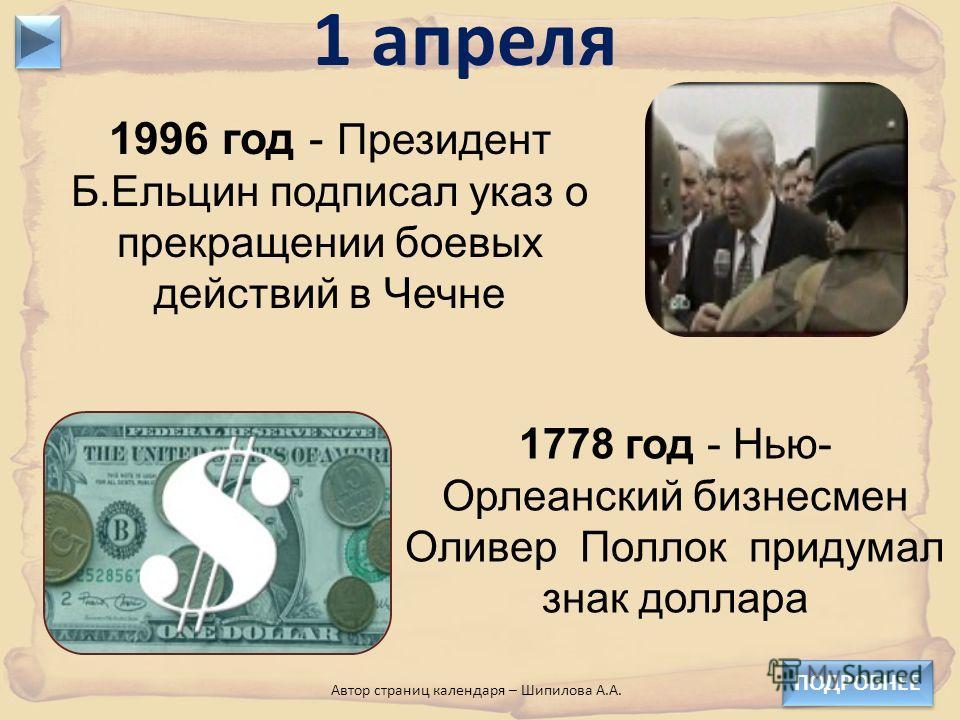 1996 год - Президент Б.Ельцин подписал указ о прекращении боевых действий в Чечне 1 апреля 1778 год - Нью- Орлеанский бизнесмен Оливер Поллок придумал знак доллара ПОДРОБНЕЕ Автор страниц календаря – Шипилова А.А.