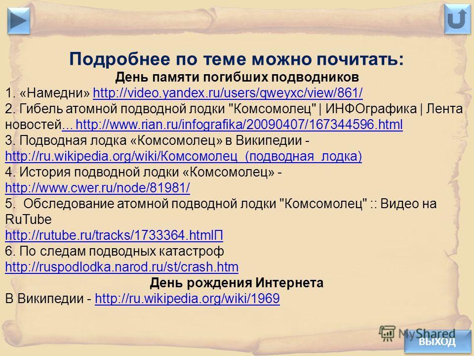 ВЫХОД Подробнее по теме можно почитать: День памяти погибших подводников 1. «Намедни» http://video.yandex.ru/users/qweyxc/view/861/http://video.yandex.ru/users/qweyxc/view/861/ 2. Гибель атомной подводной лодки