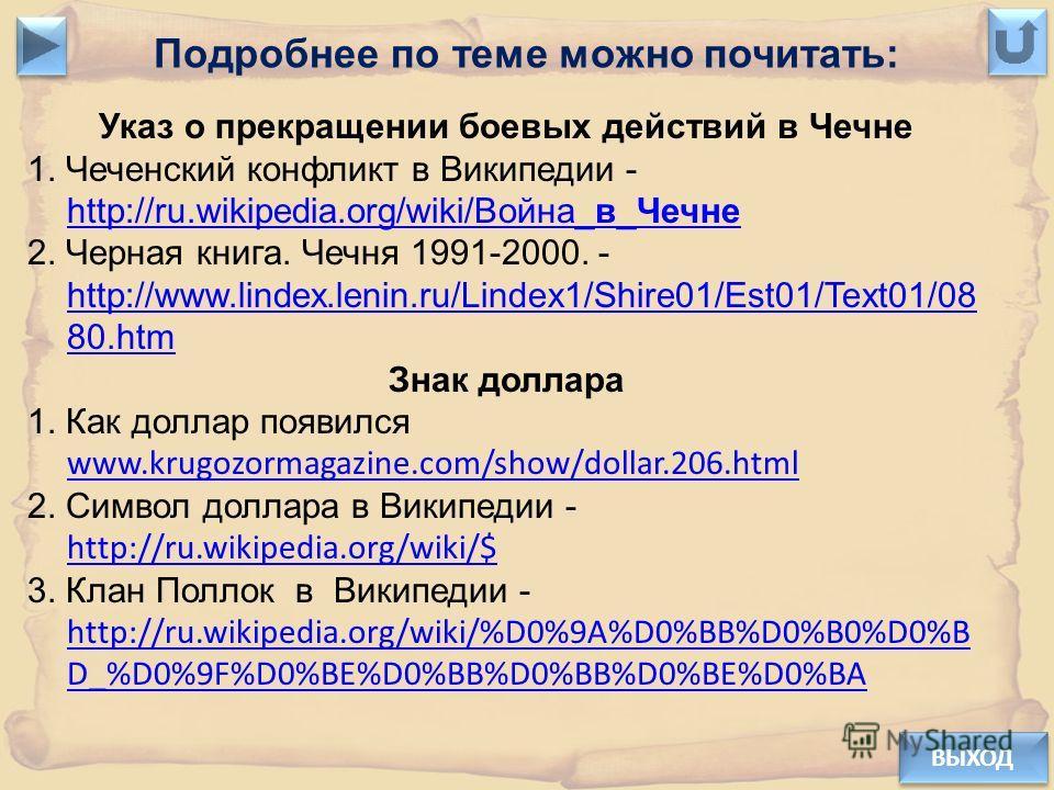 Подробнее по теме можно почитать: ВЫХОД Указ о прекращении боевых действий в Чечне 1. Чеченский конфликт в Википедии - http://ru.wikipedia.org/wiki/Война_в_Чечне http://ru.wikipedia.org/wiki/Война_в_Чечне 2. Черная книга. Чечня 1991-2000. - http://ww