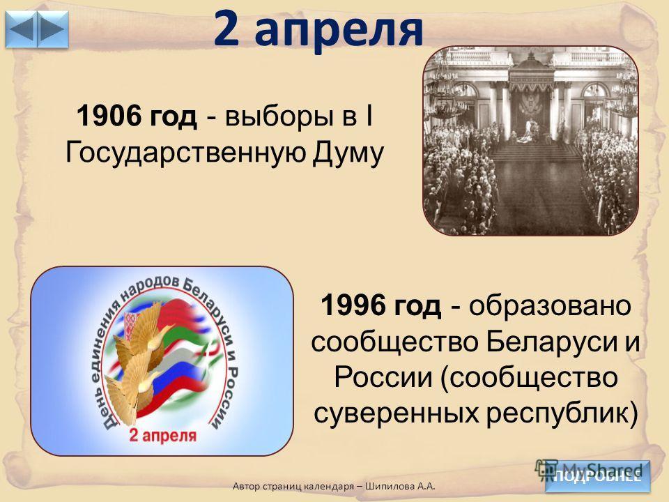 2 апреля ПОДРОБНЕЕ Автор страниц календаря – Шипилова А.А. 1906 год - выборы в I Государственную Думу 1996 год - образовано сообщество Беларуси и России (сообщество суверенных республик)