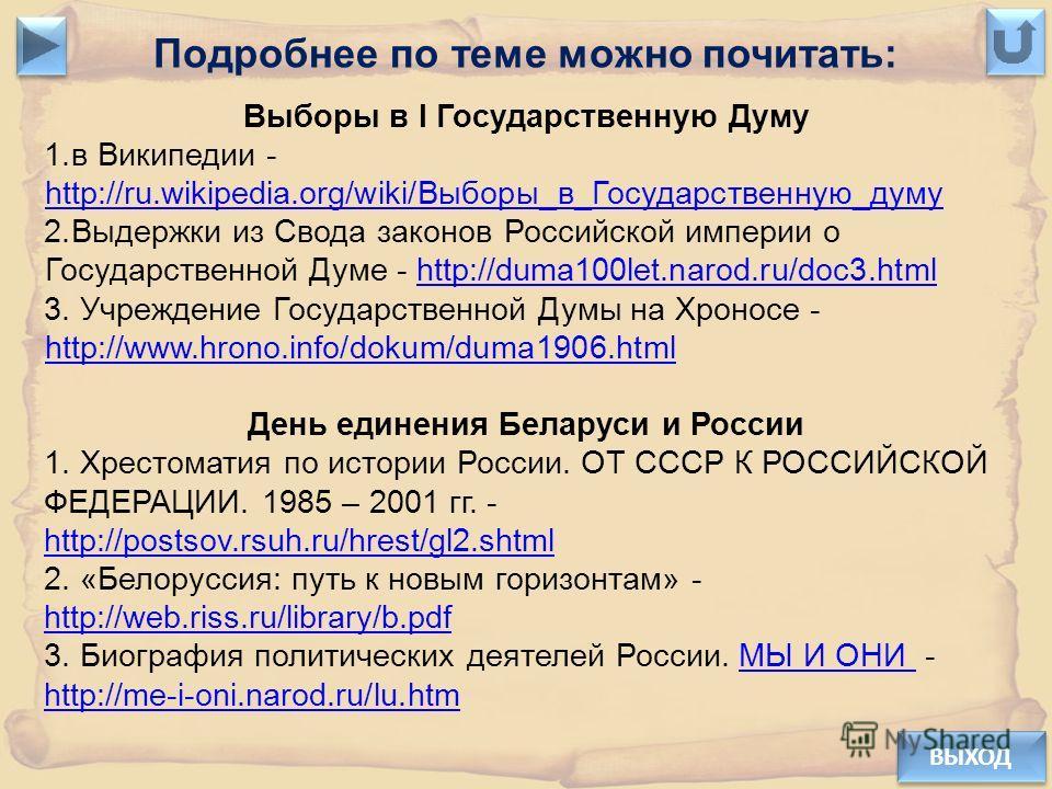 ВЫХОД Подробнее по теме можно почитать: Выборы в I Государственную Думу 1.в Википедии - http://ru.wikipedia.org/wiki/Выборы_в_Государственную_думу http://ru.wikipedia.org/wiki/Выборы_в_Государственную_думу 2.Выдержки из Свода законов Российской импер