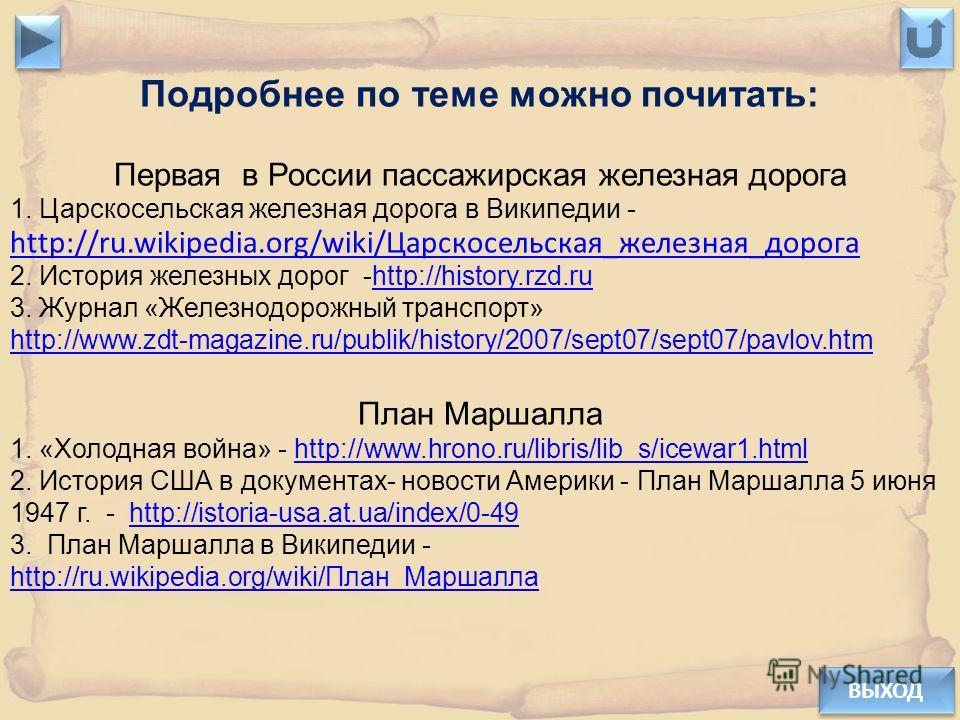 ВЫХОД Подробнее по теме можно почитать: Первая в России пассажирская железная дорога 1. Царскосельская железная дорога в Википедии - http://ru.wikipedia.org/wiki/Царскосельская_железная_дорога http://ru.wikipedia.org/wiki/Царскосельская_железная_доро