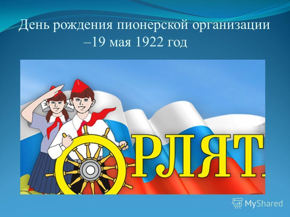 День рождения пионерской организации –19 мая 1922 год
