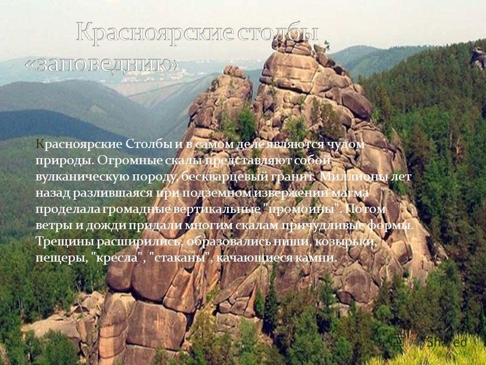 Красноярские Столбы и в самом деле являются чудом природы. Огромные скалы представляют собой вулканическую породу, бескварцевый гранит. Миллионы лет назад разлившаяся при подземном извержении магма проделала громадные вертикальные