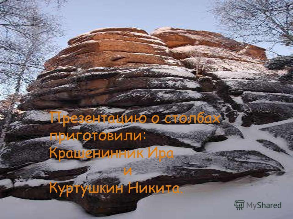 Презентацию о столбах приготовили: Крашенинник Ира и Куртуш к ин Никита.