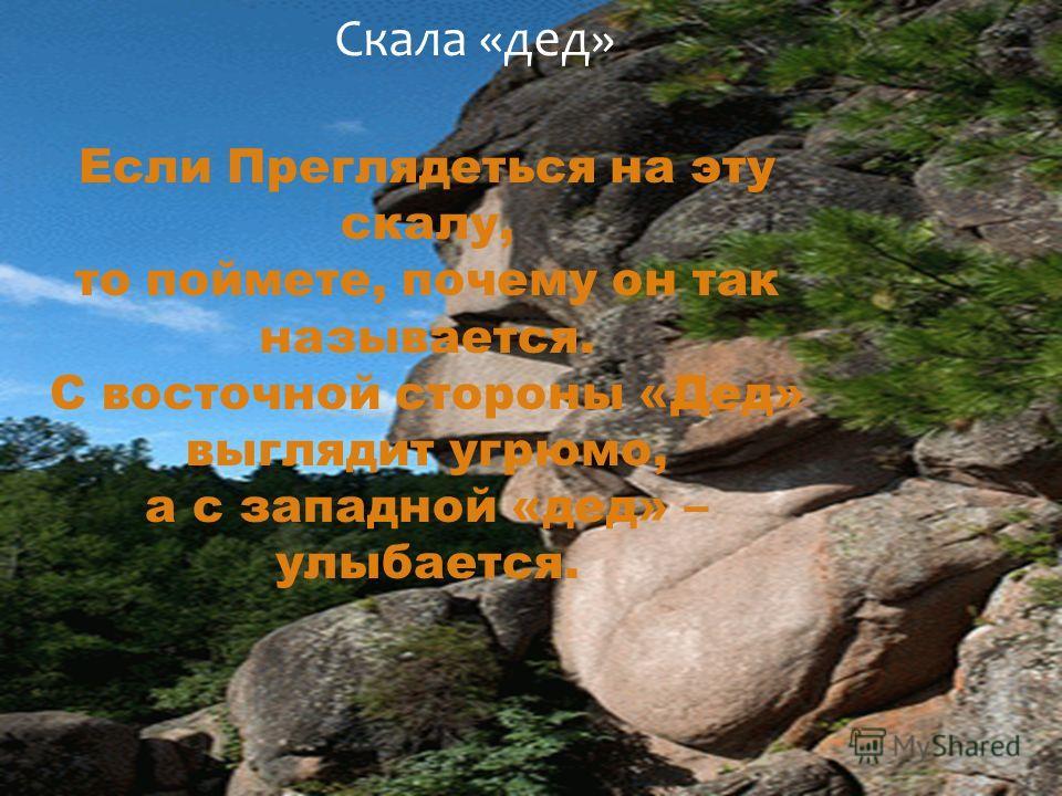 Скала «дед» Если Преглядеться на эту скалу, то поймете, почему он так называется. С восточной стороны «Дед» выглядит угрюмо, а с западной «дед» – улыбается.