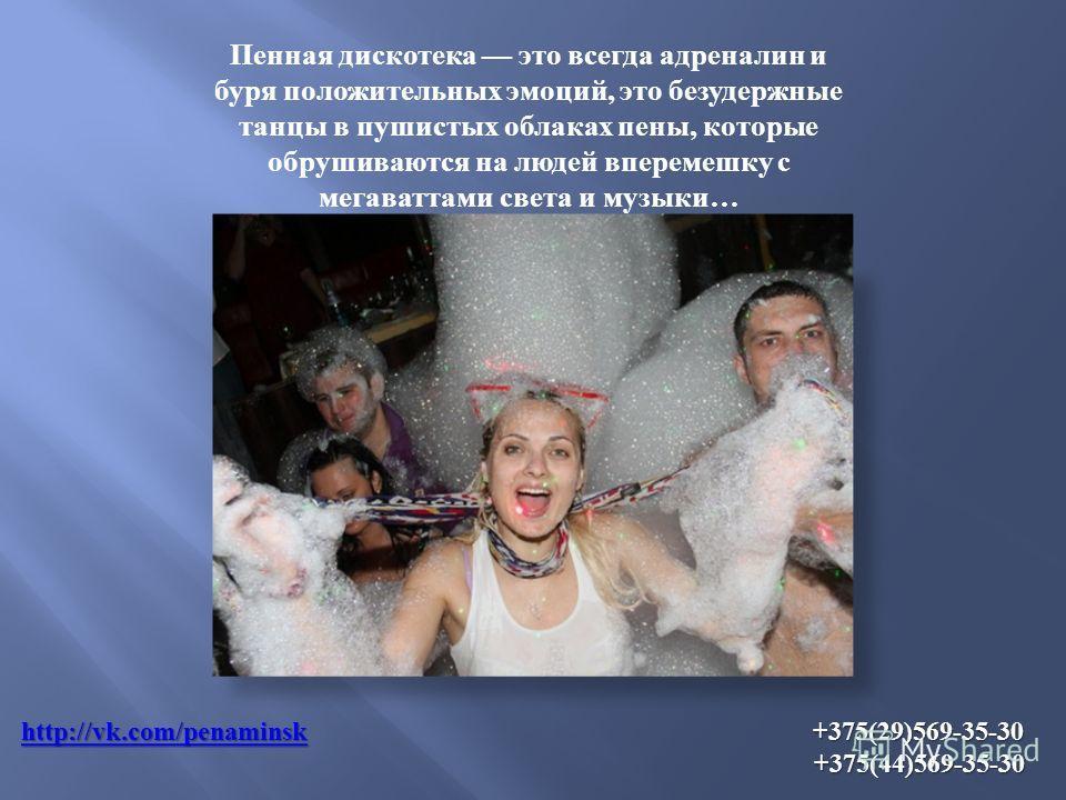http://vk.com/penаminskhttp://vk.com/penаminsk +375(29)569-35-30 +375(44)569-35-30 http://vk.com/penаminsk Пенная дискотека это всегда адреналин и буря положительных эмоций, это безудержные танцы в пушистых облаках пены, которые обрушиваются на людей