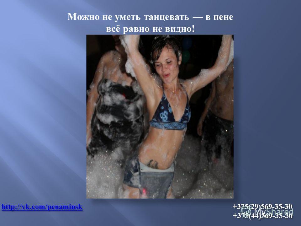 http://vk.com/penаminskhttp://vk.com/penаminsk +375(29)569-35-30 +375(44)569-35-30 http://vk.com/penаminsk Можно не уметь танцевать в пене всё равно не видно !