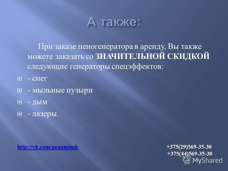 При заказе пеногенератора в аренду, Вы также можете заказать со ЗНАЧИТЕЛЬНОЙ СКИДКОЙ следующие генераторы спецэффектов : - снег - мыльные пузыри - дым - лазеры. http://vk.com/penаminskhttp://vk.com/penаminsk +375(29)569-35-30 +375(44)569-35-30 http:/