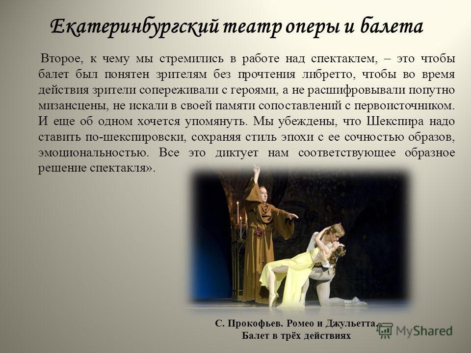 Екатеринбургский театр оперы и балета Второе, к чему мы стремились в работе над спектаклем, – это чтобы балет был понятен зрителям без прочтения либретто, чтобы во время действия зрители сопереживали с героями, а не расшифровывали попутно мизансцены,