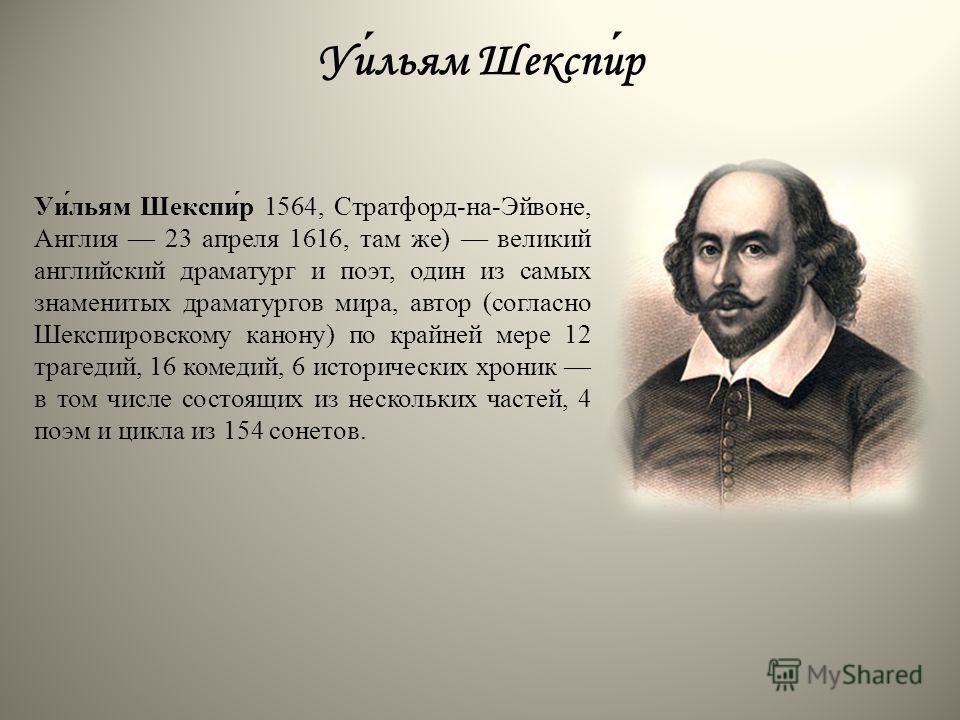 Уильям Шекспир Уи́льям Шекспи́р 1564, Стратфорд-на-Эйвоне, Англия 23 апреля 1616, там же) великий английский драматург и поэт, один из самых знаменитых драматургов мира, автор (согласно Шекспировскому канону) по крайней мере 12 трагедий, 16 комедий,