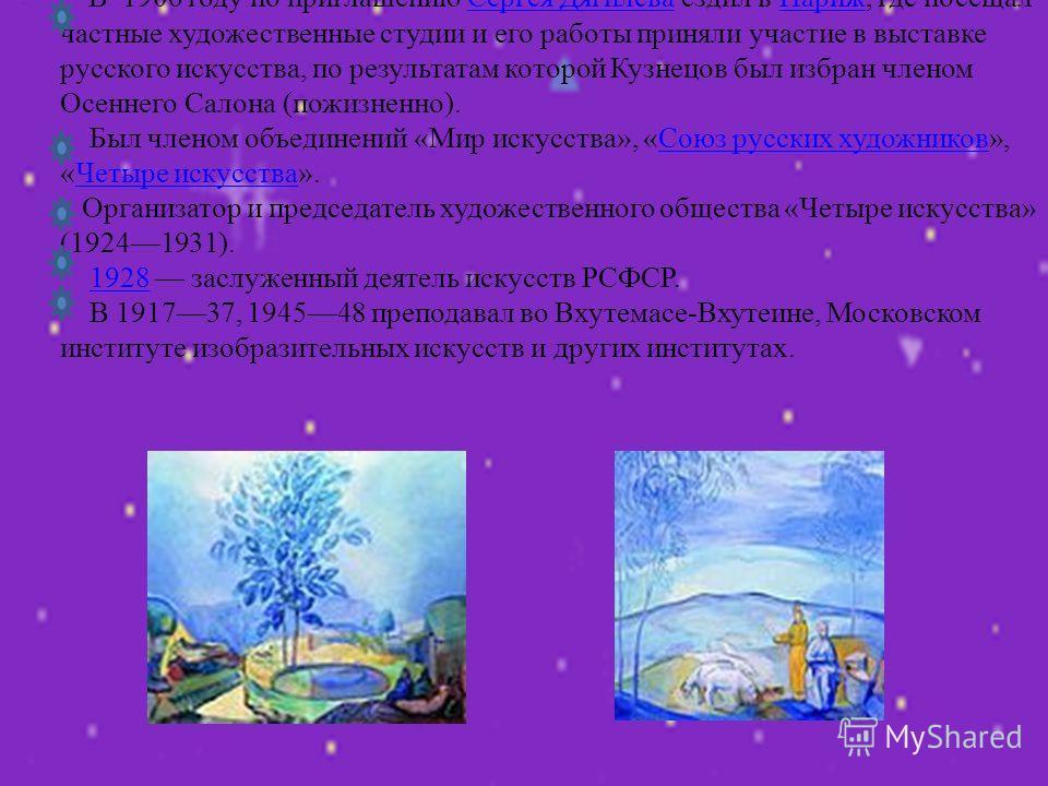 - В 1906 году по приглашению Сергея Дягилева ездил в Париж, где посещал частные художественные студии и его работы приняли участие в выставке русского искусства, по результатам которой Кузнецов был избран членом Осеннего Салона (пожизненно). Был член